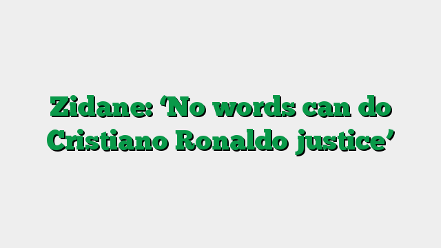 Zidane: 'No words can do Cristiano Ronaldo justice'