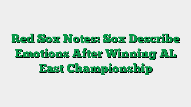 Red Sox Notes: Sox Describe Emotions After Winning AL East Championship