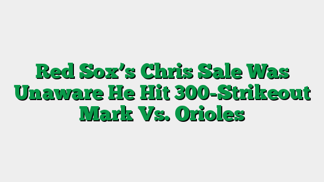 Red Sox's Chris Sale Was Unaware He Hit 300-Strikeout Mark Vs. Orioles