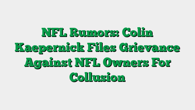 NFL Rumors: Colin Kaepernick Files Grievance Against NFL Owners For Collusion