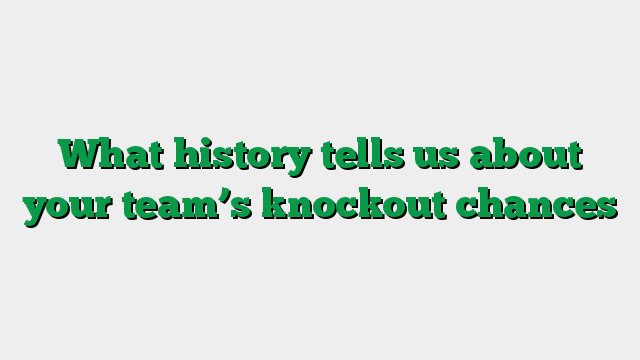 What history tells us about your team's knockout chances