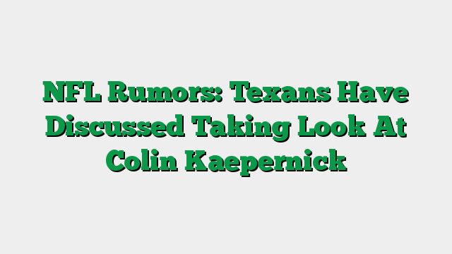 NFL Rumors: Texans Have Discussed Taking Look At Colin Kaepernick