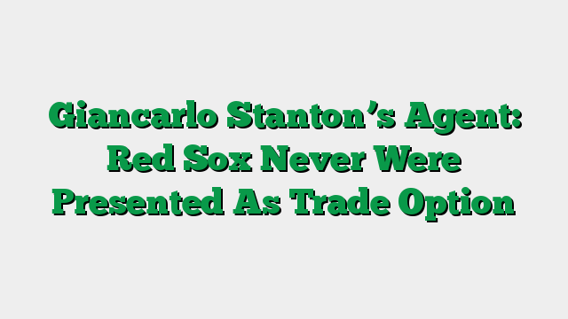 Giancarlo Stanton's Agent: Red Sox Never Were Presented As Trade Option