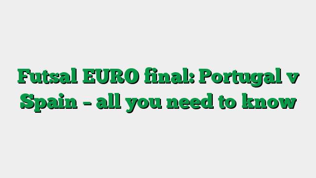 Futsal EURO final: Portugal v Spain – all you need to know