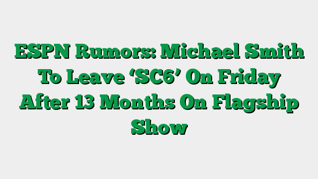 ESPN Rumors: Michael Smith To Leave 'SC6' On Friday After 13 Months On Flagship Show