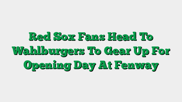 Red Sox Fans Head To Wahlburgers To Gear Up For Opening Day At Fenway