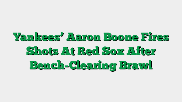 Yankees' Aaron Boone Fires Shots At Red Sox After Bench-Clearing Brawl