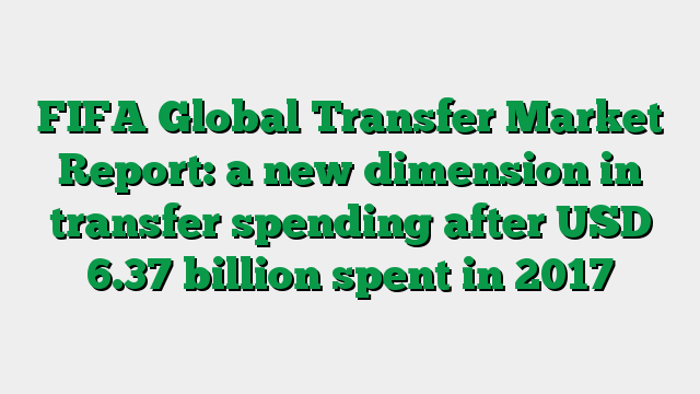 FIFA Global Transfer Market Report: a new dimension in transfer spending after USD 6.37 billion spent in 2017