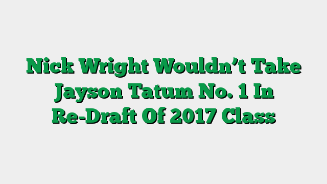Nick Wright Wouldn't Take Jayson Tatum No. 1 In Re-Draft Of 2017 Class