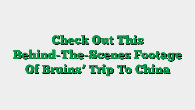 Check Out This Behind-The-Scenes Footage Of Bruins' Trip To China