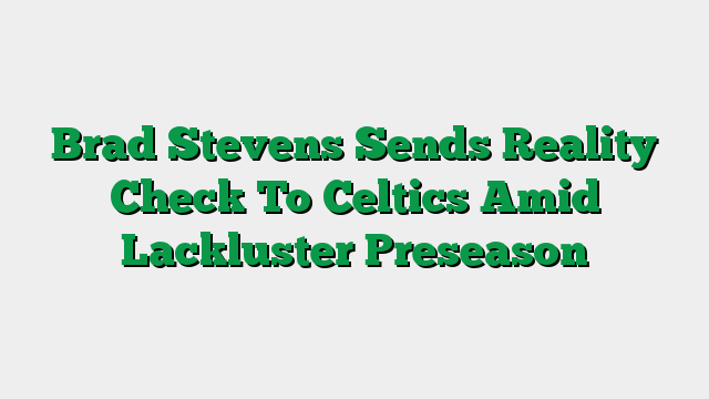 Brad Stevens Sends Reality Check To Celtics Amid Lackluster Preseason
