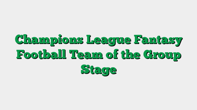 Champions League Fantasy Football Team of the Group Stage