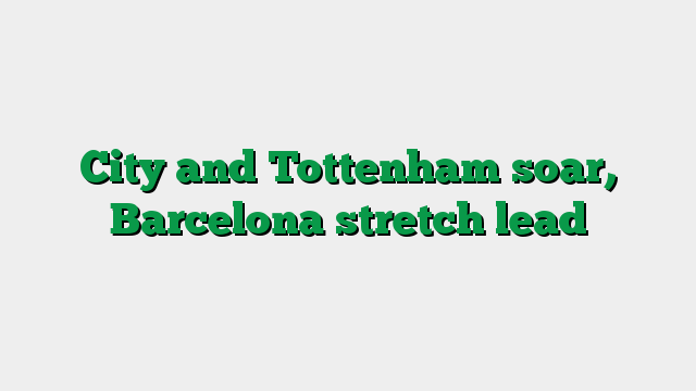 City and Tottenham soar, Barcelona stretch lead