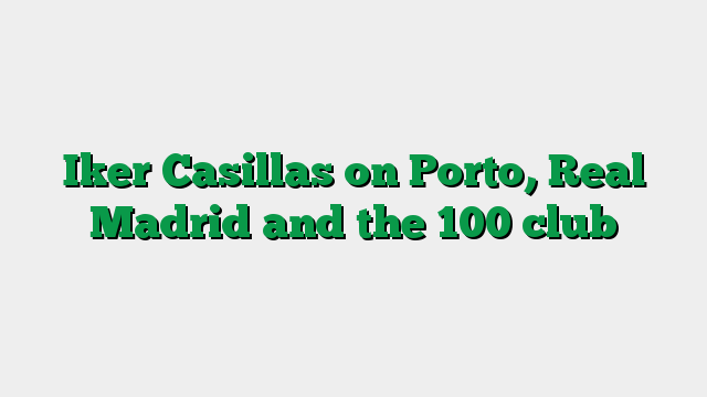 Iker Casillas on Porto, Real Madrid and the 100 club