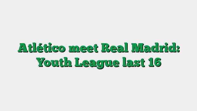 Atlético meet Real Madrid: Youth League last 16