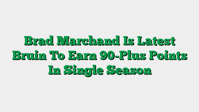 Brad Marchand Is Latest Bruin To Earn 90-Plus Points In Single Season