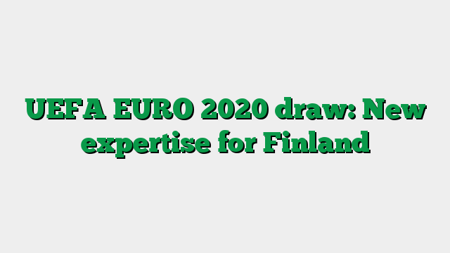 UEFA EURO 2020 draw: New expertise for Finland