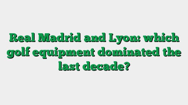 Real Madrid and Lyon: which golf equipment dominated the last decade?