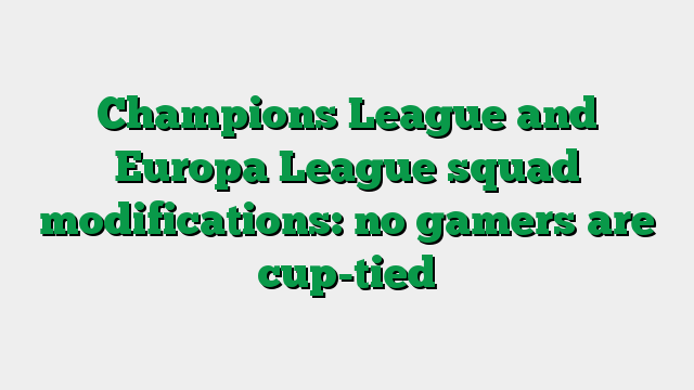 Champions League and Europa League squad modifications: no gamers are cup-tied