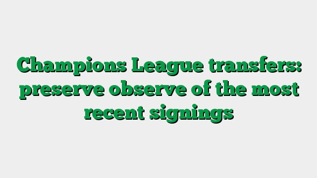 Champions League transfers: preserve observe of the most recent signings