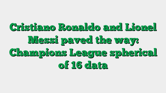 Cristiano Ronaldo and Lionel Messi paved the way: Champions League spherical of 16 data