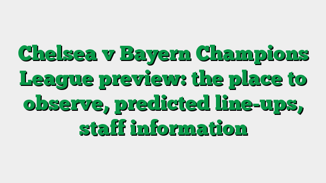 Chelsea v Bayern Champions League preview: the place to observe, predicted line-ups, staff information