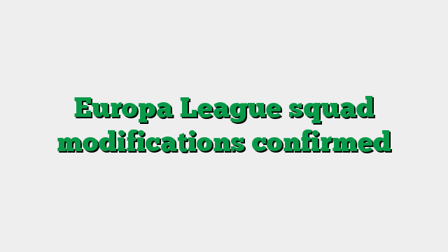 Europa League squad modifications confirmed