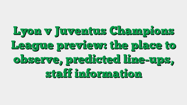 Lyon v Juventus Champions League preview: the place to observe, predicted line-ups, staff information