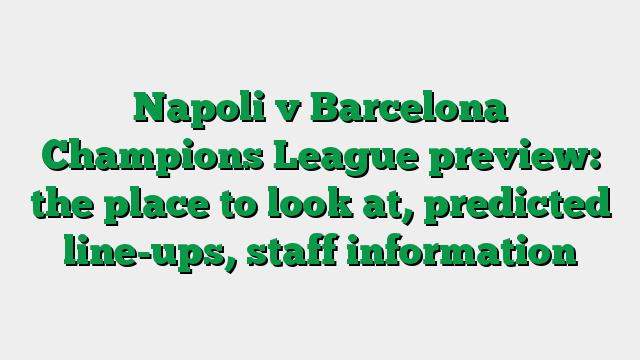 Napoli v Barcelona Champions League preview: the place to look at, predicted line-ups, staff information