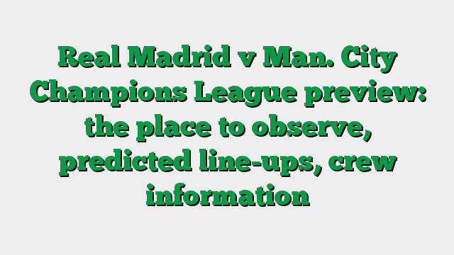 Real Madrid v Man. City Champions League preview: the place to observe, predicted line-ups, crew information