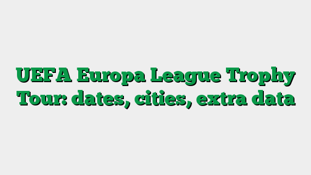 UEFA Europa League Trophy Tour: dates, cities, extra data