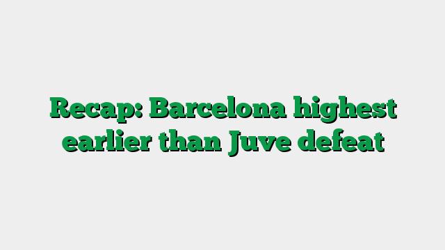 Recap: Barcelona highest earlier than Juve defeat