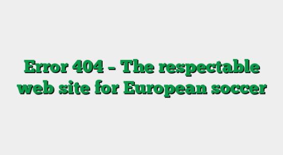 Error 404 – The respectable web site for European soccer