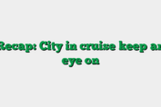 Recap: City in cruise keep an eye on
