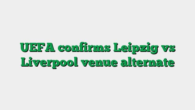 UEFA confirms Leipzig vs Liverpool venue alternate